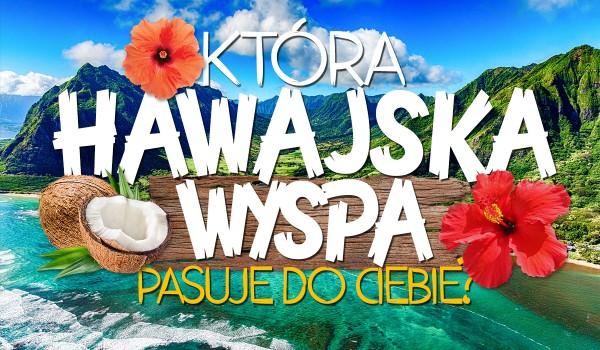 Wybierz się ze mną na Hawaje i przekonaj się, która hawajska wyspa jest dla Ciebie stworzona!