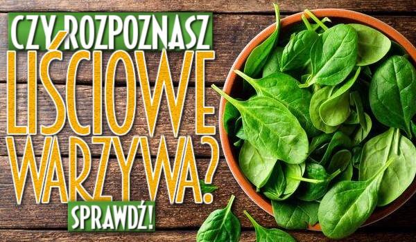 Czy rozpoznasz liściowe warzywa?