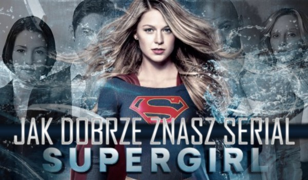 Ile wiesz o serialu Supergirl?