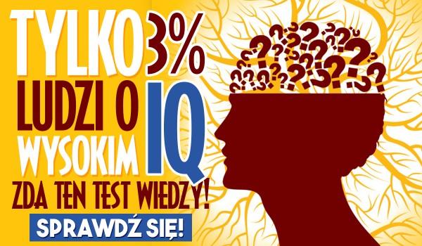 Tylko 3% ludzi o wysokim IQ zda ten test podstawowej wiedzy!