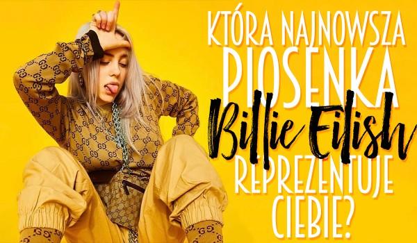 Która najnowsza piosenka Billie Eilish Cię reprezentuje?