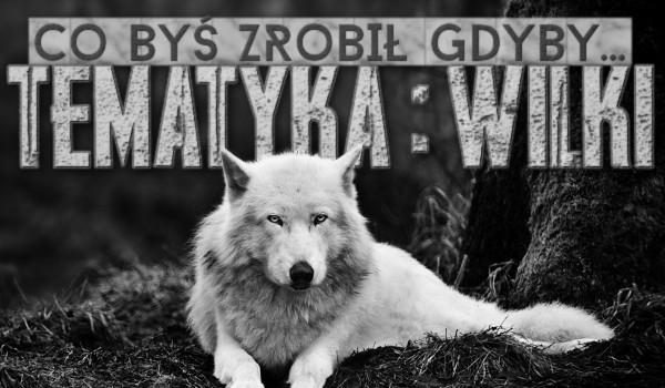 """""""Co byś zrobił, gdyby…"""" – tematyka: wilki!"""