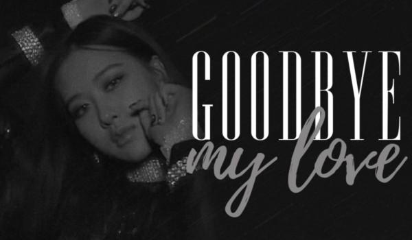 goodbye, my love