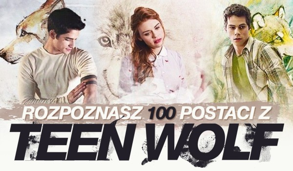 """Czy rozpoznasz te 100 postaci z """"Teen Wolf""""?"""