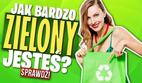 Jak bardzo zielony jesteś?
