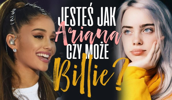 Jesteś bardziej jak Ariana Grande czy Billie Eilish?