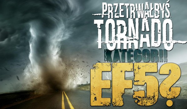 Czy przetrwałbyś tornado kategorii EF5?