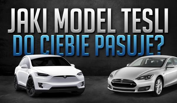 Jaki model Tesli do Ciebie pasuje?