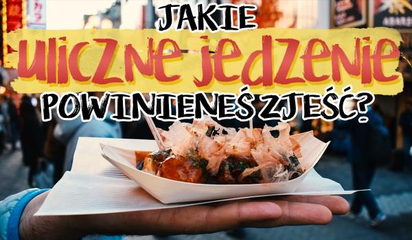 Jakie uliczne jedzenie powinieneś zjeść?
