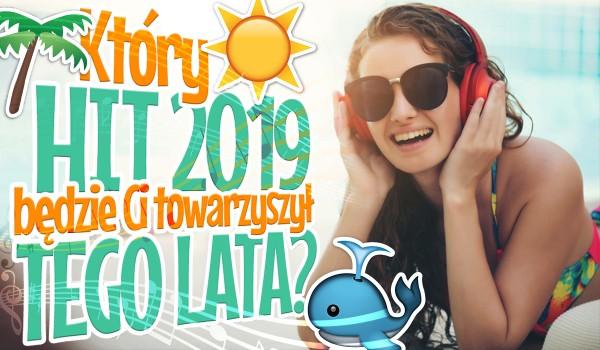 Który HIT 2019 będzie towarzyszyć Ci przez całe lato?