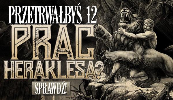 Uda Ci się przeżyć dwanaście prac Heraklesa?