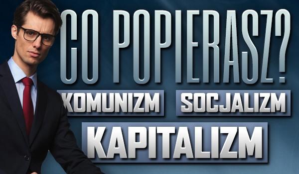 Popierasz komunizm, socjalizm czy kapitalizm?