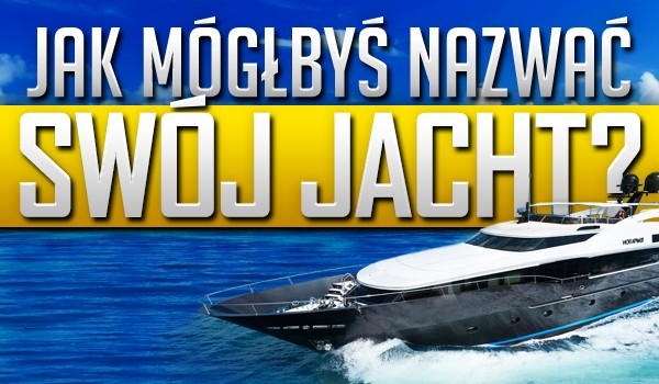 Jak mógłbyś nazwać swój jacht?
