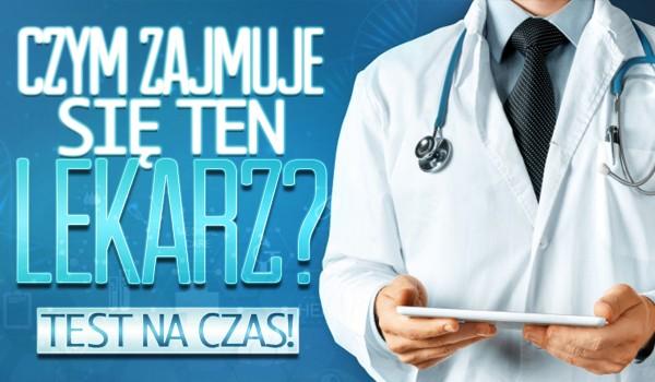Czym zajmuje się ten lekarz? Test na czas!