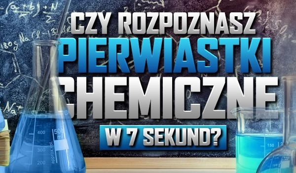 Czy rozpoznasz pierwiastki chemiczne w 7 sekund?