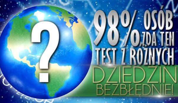 98% osób zda ten test z różnych dziedzin bezbłędnie!