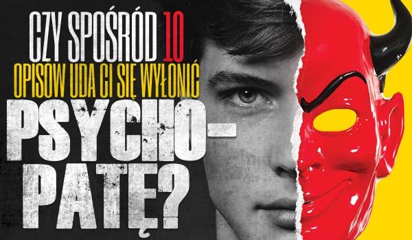 Czy spośród opisów 10 osób zdołasz wyłonić psychopatę?