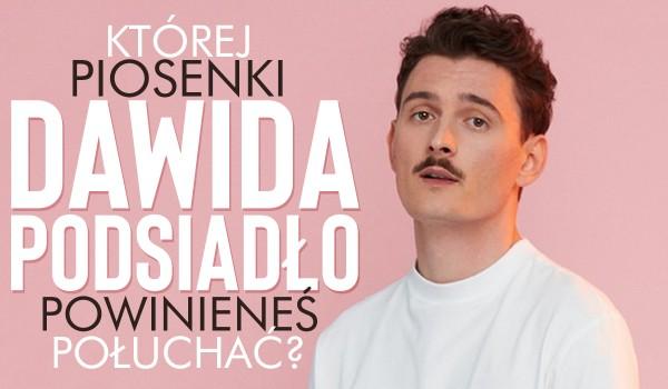 Której piosenki Dawida Podsiadło powinieneś posłuchać?