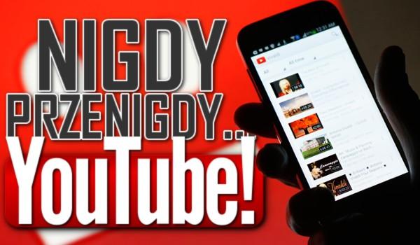 """""""Nigdy, przenigdy…"""" – YouTube!"""