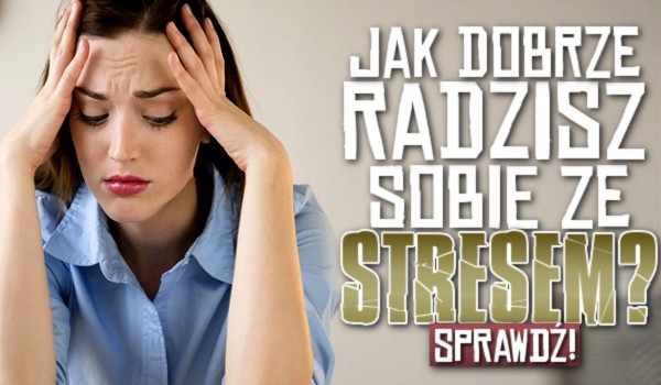 Jak dobrze radzisz sobie ze stresem?
