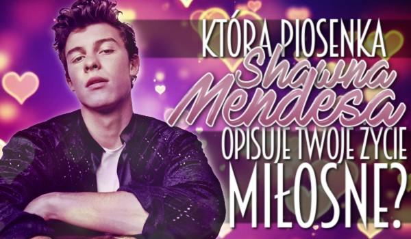 Która piosenka Shawna Mendesa opisuje Twoje życie miłosne?