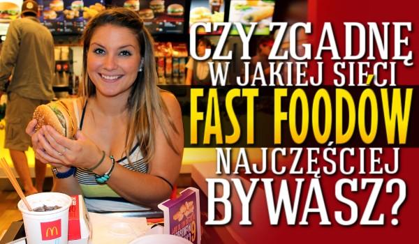 Czy zgadnę w jakiej sieci fast foodów najczęściej bywasz?