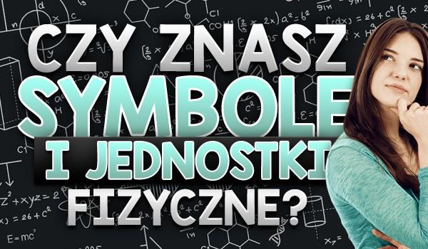 Czy znasz symbole i jednostki fizyczne?