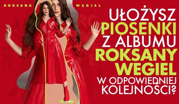 Czy uporządkujesz w odpowiedniej kolejności piosenki Roksany Węgiel z jej debiutanckiego albumu?