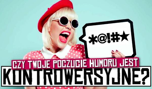 Czy Twoje poczucie humoru jest kontrowersyjne?