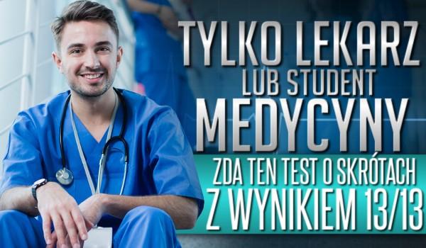 Tylko lekarz, lub student medycyny zda ten test o skrótach z wynikiem 13/13!
