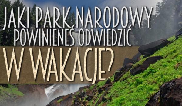 Jaki park narodowy powinieneś odwiedzić w wakacje?