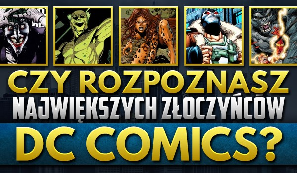 """Rozpoznasz największych złoczyńców """"DC Comics""""?"""