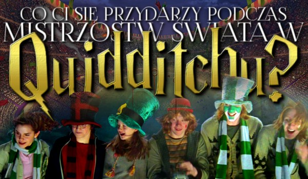 Co Ci się przytrafi podczas mistrzostw świata w Quidditch'u?