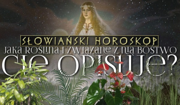 Słowiański horoskop – jaka roślina i związane z nią bóstwo Cię opisuje?