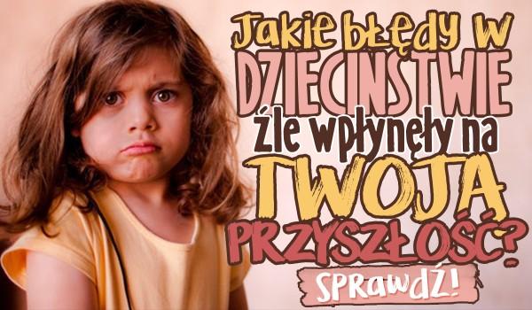 Jakie błędy w dzieciństwie źle wpłynęły na Twoją przyszłość?