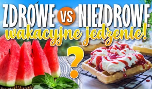 Zdrowe vs. niezdrowe wakacyjne jedzenie! Głosowanie!