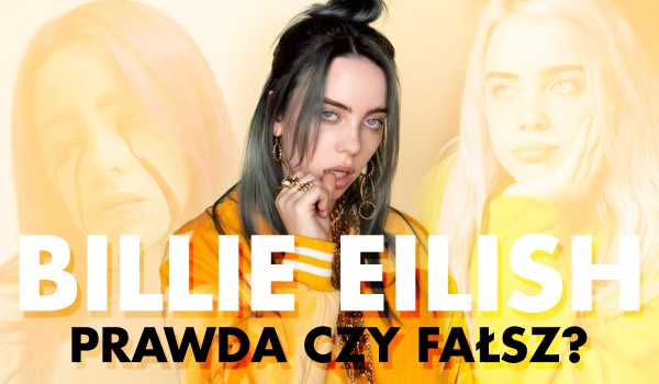 Billie Eilish — Prawda czy fałsz?