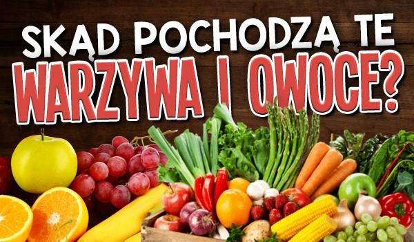 Czy wiesz skąd pochodzą te warzywa i owoce?