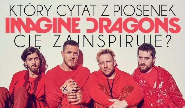 Który cytat z piosenek Imagine Dragons Cię zainspiruje?