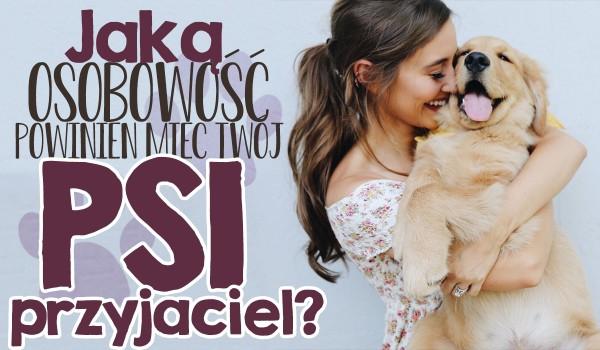 Jaką osobowość powinien mieć Twój psi przyjaciel?