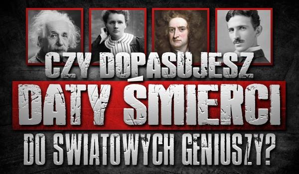 Czy dopasujesz daty śmierci do światowych geniuszy?