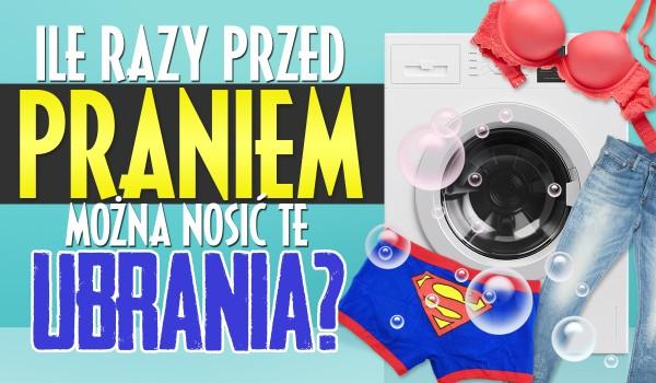 Ile razy można nosić te ubrania przed praniem?