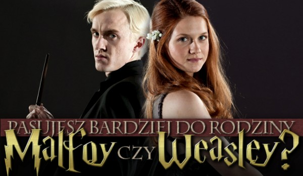 Pasujesz bardziej do rodziny Malfoy czy Weasley?