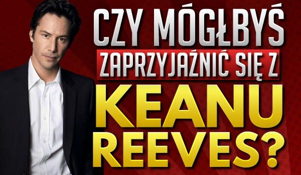 Czy mógłbyś się zaprzyjaźnić z Keanu Reeves?