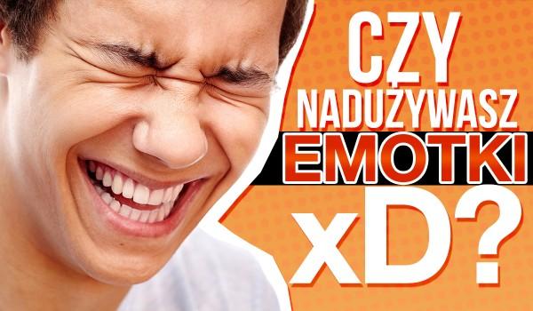 """Czy nadużywasz emotki """"XD""""?"""
