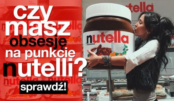 Czy masz obsesję na punkcie Nutelli?
