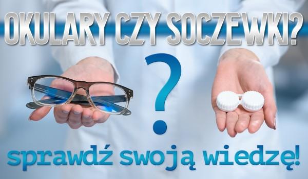 Soczewki kontaktowe czy okulary? Sprawdź swoją wiedzę!
