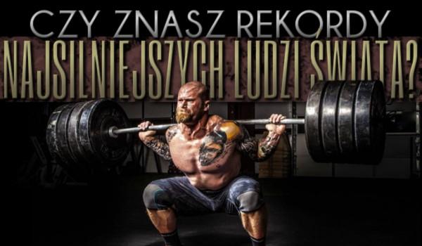 Czy znasz rekordy najsilniejszych ludzi świata?