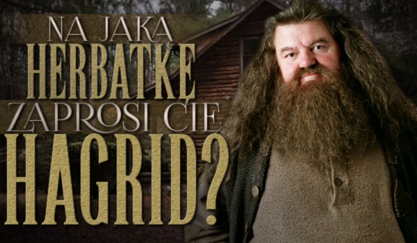 Na jaką herbatkę zaprosi Ciebie Rubeus Hagrid?