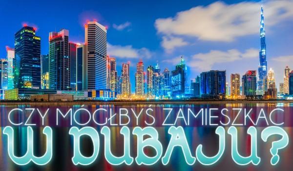Czy mógłbyś zamieszkać w Dubaju?